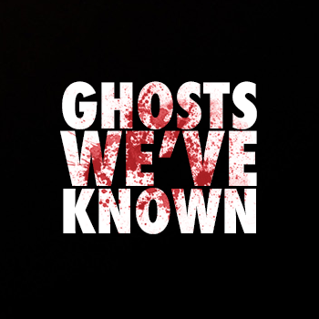 GHOSTS WE'VE KNOWN